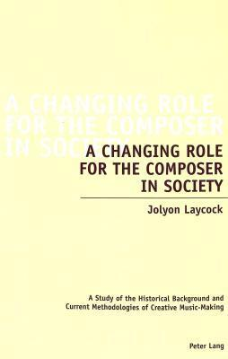 A Changing Role For The Composer In Society: A Study Of The Historical Background And Current Methodologies Of Creative Music Making  by  Jolyon Laycock
