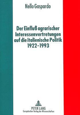 Der Einfluss Agrarischer Interessenvertretungen Auf Die Italienische Politik Von 1922 Bis 1993 Nello Gaspardo