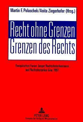 Recht Ohne Grenzen. Grenzen Des Rechts: Europaeisches Forum Junger Rechtshistorikerinnen Und Rechtshistoriker. Graz 1997 Martin F. Polaschek