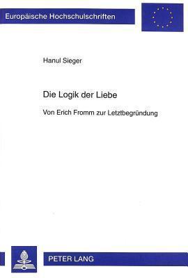 Die Logik Der Liebe: Von Erich Fromm Zur Letztbegruendung  by  Hanul Sieger