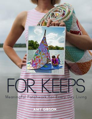 For Keeps: Meaningful Patchwork for Every Day Living Amy Gibson