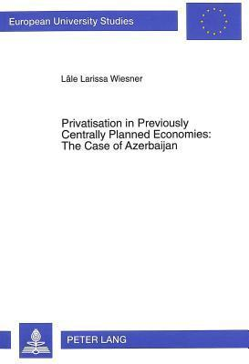 Privatisation in Previously Centrally Planned Economies: The Case of Azerbaijan: 1991-1994 Lale Larissa Wiesner