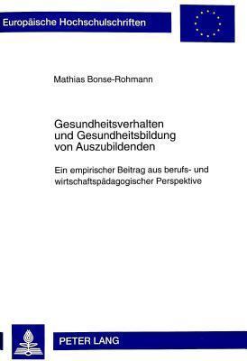 Gesundheitsverhalten Und Gesundheitsbildung Von Auszubildenden: Ein Empirischer Beitrag Aus Berufs- Und Wirtschaftspaedagogischer Perspektive Mathias Bonse-Rohmann