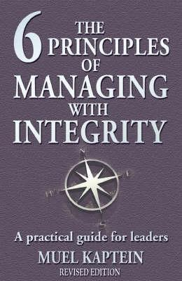The 6 Principles Of Managing With Integrity: A Practical Guide For Leaders  by  Muel Kaptein