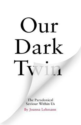 Our Dark Twin: The Paradoxical Saviour Within Us  by  Joanna Lehmann