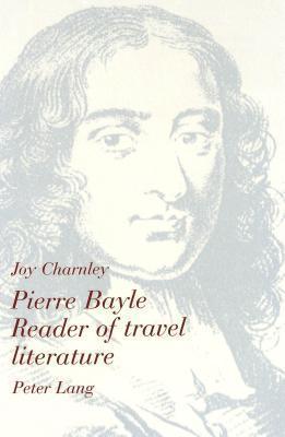 Pierre Bayle: Reader Of Travel Literature Joy Charnley