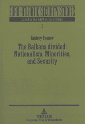 The Balkans Divided: Nationalism, Minorities, and Security Andrey Ivanov