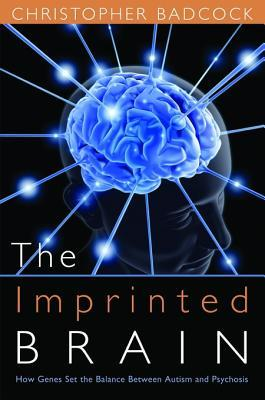 The Imprinted Brain: How Genes Set the Balance Between Autism and Psychosis  by  Christopher R. Badcock