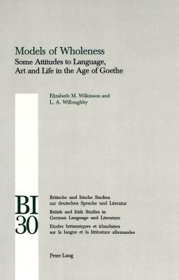 Models Of Wholeness: Some Attitudes To Language, Art And Life In The Age Of Goethe Elizabeth M. Wilkinson