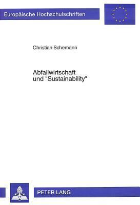 Abfallwirtschaft Und -Sustainability-: Moeglichkeiten Und Grenzen Der Gewaehrleistung Eines Langfristig-Tragfaehigen Ressourcenverbrauchs Durch Den Einsatz Abfallpolitischer Instrumente Christian Schemann