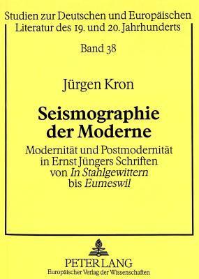 Seismographie der Moderne. Modernität und Postmodernität in Ernst Jüngers Schriften von In Stahlgewittern bis Eumeswil Jürgen Kron