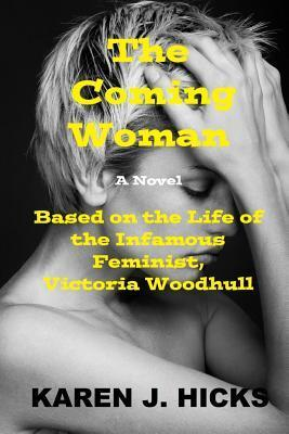 The Coming Woman: A Novel Based on the Life of the Infamous Feminist, Victoria Woodhull  by  Karen J. Hicks