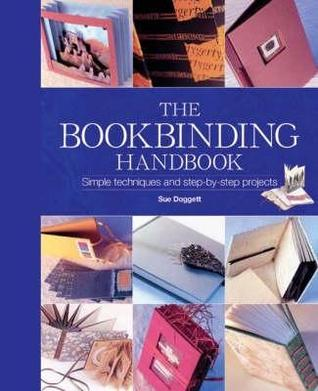 The Bookbinding Handbook: Simple Techniques and Step-By-Step Projects Sue Doggett