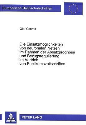 Die Einsatzmoeglichkeiten Von Neuronalen Netzen Im Rahmen Der Absatzprognose Und Bezugsregulierung Im Vertrieb Von Publikumszeitschriften Olaf Conrad
