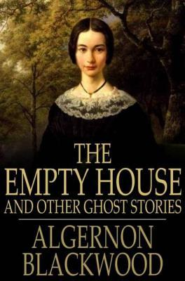 The Empty House: And Other Ghost Stories Algernon Blackwood
