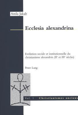 Ecclesia Alexandrina: Evolution Sociale Et Institutionnelle Du Christianisme Alexandrin Attila Jakab