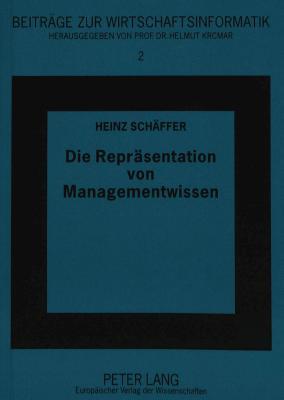 Die Repraesentation Von Managementwissen: Die Modellierung Von Wissen Fuer Das Management Von Expertensystemprojekten Gemaess Dem Kads-Ansatz Heinz Schäffer