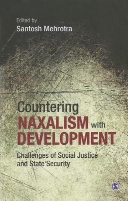 Countering Naxalism with Development: Challenges of Social Justice and State Security  by  Santosh Mehrotra