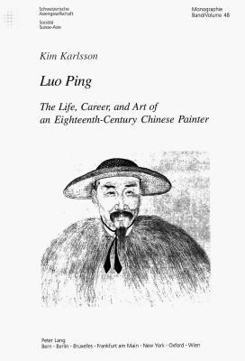 Luo Ping: The Life, Career, and Art of an Eighteenth-Century Chinese Painter  by  Kim Karlsson