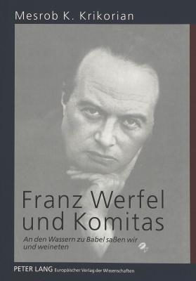 Franz Werfel Und Komitas: An Den Wassern Zu Babel Safsen Wir Und Weineten  by  Mesrob K. Krikorian