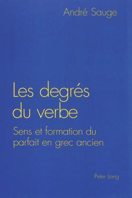 Les Degres Du Verbe: Sens Et Formation Du Parfait En Grec Ancien André Sauge