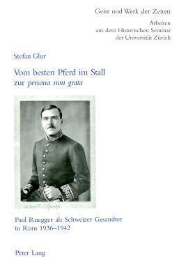 Vom Besten Pferd Im Stall Zur Persona Non Grata: Paul Ruegger ALS Schweizer Gesandter in ROM 1936-1942  by  Stefan Glur