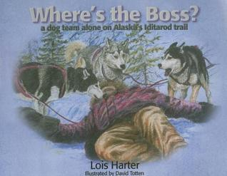 Wheres the Boss: A Dog Team Alone on Alaskas Iditarod Trail Lois Harter
