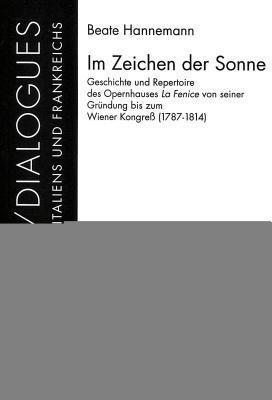 Im Zeichen Der Sonne: Geschichte Und Repertoire Des Opernhauses La Fenice Von Seiner Gruendung Bis Zum Wiener Kongress (1787-1814)  by  Beate Hannemann