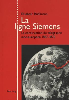 La Ligne Siemens: La Construction Du Telegraphe Indo-Europeen 1867-1870  by  Elisabeth Buhlmann