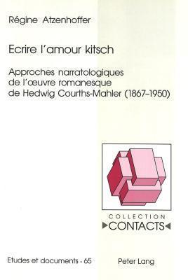 Ecrire LAmour Kitsch: Approches Narratologiques de LOeuvre Romanesque de Hedwig Courths-Mahler (1867-1950) Regine Atzenhoffer