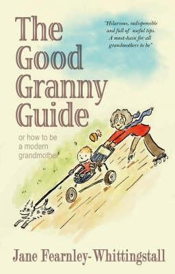 The Good Granny Guide: Or How to Be a Modern Grandmother Jane Fearnley-Whittingstall