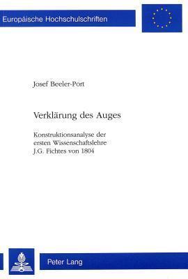 Verklaerung Des Auges: Konstruktionsanalyse Der Ersten Wissenschaftslehre J.G. Fichtes Von 1804  by  Josef Beeler-Port