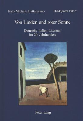 Von Linden und roter Sonne: Deutsche Italien-Literatur im 20. Jahrhundert Italo M Battafarano