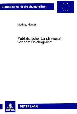 Publizistischer Landesverrat VOR Dem Reichsgericht: Zugleich Ein Beitrag Zur Politischen Rechtsprechung in Der Weimarer Republik  by  Mathias Hanten