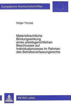 Materiellrechtliche Bindungswirkung Eines Arbeitsgerichtlichen Beschlusses Auf Individualprozesse Im Rahmen Des Betriebsverfassungsrechts  by  Holger Thomas