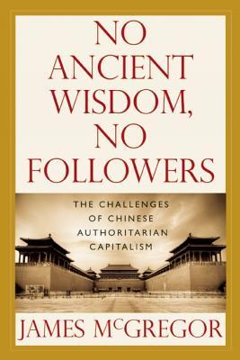 NO ANCIENT WISDOM, NO FOLLOWERS: The Challenges of Chinese Authoritarian Capitalism  by  James McGregor