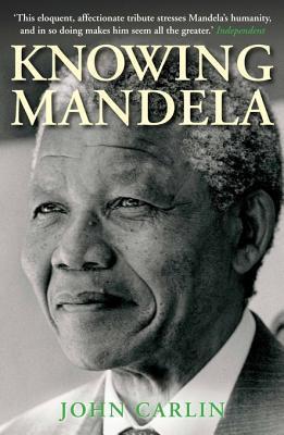 Knowing Mandela John Carlin