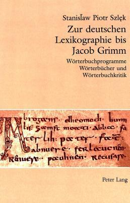 Zur Deutschen Lexikographie Bis Jacob Grimm: Wr̲terbuchprogramme, Wr̲terbcher Und Wr̲terbuchkritik  by  Stanislaw Piotr Szlek