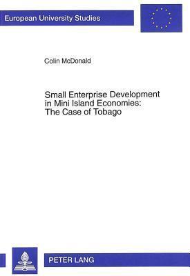 Small Enterprise Development In Mini Island Economies: The Case Of Tobago  by  Colin McDonald