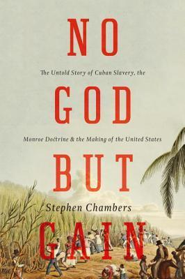 No God But Gain: The Untold Story of Cuban Slavery, the Monroe Doctrine, and the Making of the United States Stephen Chambers