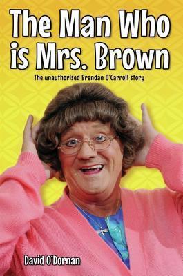 The Man Who Is Mrs Brown - The Biography of Brendan OCarroll David ODornan