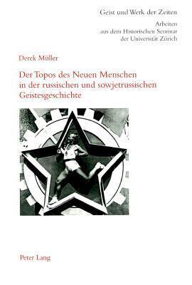 Der Topos Des Neuen Menschen in Der Russischen Und Sowjetrussischen Geistesgeschichte Derek Muller
