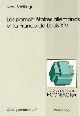 Les Pamphletaires Allemands Et La France de Louis XIV Jean Schillinger