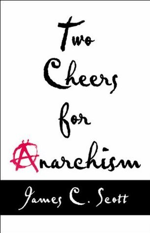 Two Cheers for Anarchism: Six Easy Pieces on Autonomy, Dignity, and Meaningful Work and Play James C. Scott
