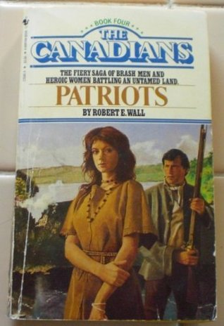 Patriots (The Canadians Book 4)  by  Robert E. Wall