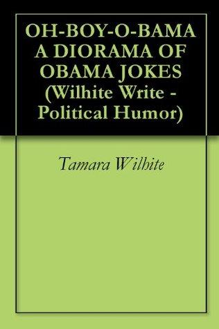 OH-BOY-O-BAMA - A DIORAMA OF OBAMA JOKES (Wilhite Write - Political Humor Book 1)  by  Tamara Wilhite