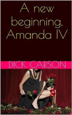 A new beginning, Amanda IV (Amandas way Book 4) Dick Carson