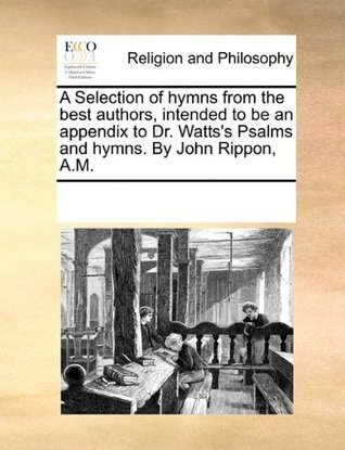 A Selection of hymns from the best authors, intended to be an appendix to Dr. Wattss Psalms and hymns. By John Rippon, A.M. John Rippon