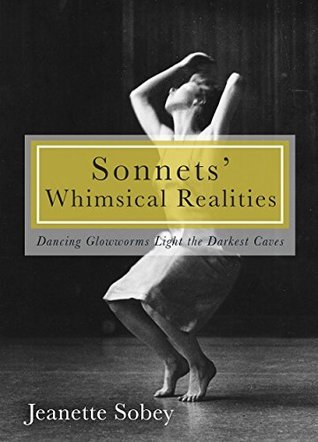 Sonnets Whimsical Realities: Dancing Glowworms Light the Darkest Caves Jeanette Sobey