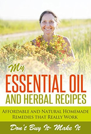 My Essential Oil and Herbal Recipes: Affordable and Natural Homemade Remedies That Really Work  by  Marie Perrot